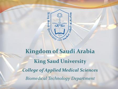 Kingdom of Saudi Arabia King Saud University College of Applied Medical Sciences Biomedical Technology Department.
