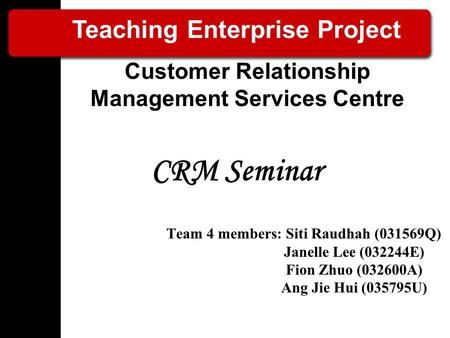 CRM Seminar Team 4 members: Siti Raudhah (031569Q) Janelle Lee (032244E) Fion Zhuo (032600A) Ang Jie Hui (035795U) Teaching Enterprise Project Customer.