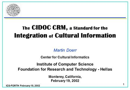 ICS-FORTH February 19, 2002 1 The CIDOC CRM, a Standard for the Integration of Cultural Information Martin Doerr Foundation for Research and Technology.