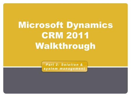 Microsoft Dynamics CRM 2011 Walkthrough Part 2: Solution & system management.