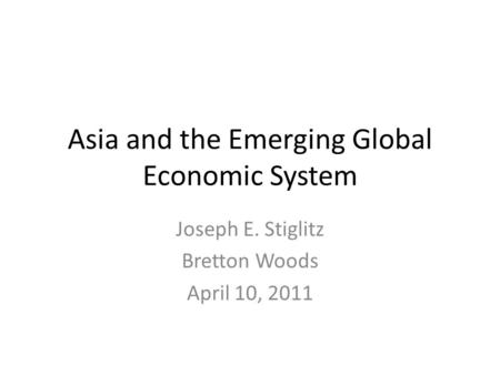 Asia and the Emerging Global Economic System Joseph E. Stiglitz Bretton Woods April 10, 2011.