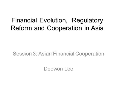 Financial Evolution, Regulatory Reform and Cooperation in Asia Session 3: Asian Financial Cooperation Doowon Lee.