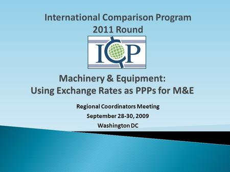 Regional Coordinators Meeting September 28-30, 2009 Washington DC Machinery & Equipment: Using Exchange Rates as PPPs for M&E.