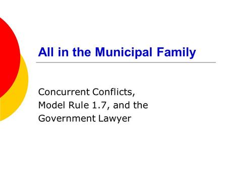 All in the Municipal Family Concurrent Conflicts, Model Rule 1.7, and the Government Lawyer.