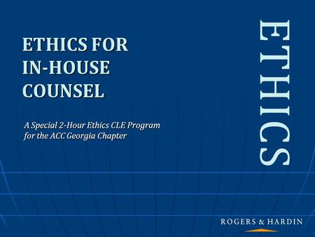ETHICS FOR IN-HOUSE COUNSEL A Special 2-Hour Ethics CLE Program for the ACC Georgia Chapter ETHICS.