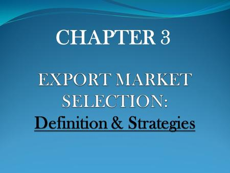 CHAPTER 3. REACTIVE PROACTIVE - Exporter acts passively in choosing markets by filling unsolicited order on the part of foreign buyers - Selection process.