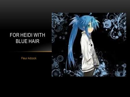 Fleur Adcock FOR HEIDI WITH BLUE HAIR. Adcock has said that this poem was written in response to a real incident experienced by her god- daughter, Heidi,