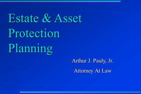 Estate & Asset Protection Planning Arthur J. Pauly, Jr. Attorney At Law.