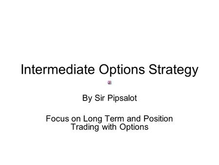 Intermediate Options Strategy By Sir Pipsalot Focus on Long Term and Position Trading with Options.