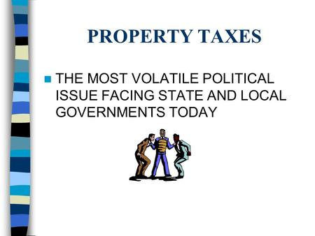 PROPERTY TAXES THE MOST VOLATILE POLITICAL ISSUE FACING STATE AND LOCAL GOVERNMENTS TODAY.