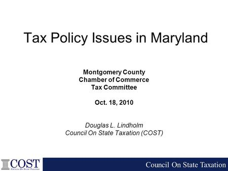 Tax Policy Issues in Maryland Montgomery County Chamber of Commerce Tax Committee Oct. 18, 2010 Douglas L. Lindholm Council On State Taxation (COST) Council.