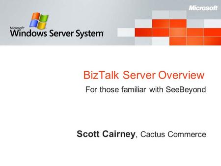 BizTalk Server Overview For those familiar with SeeBeyond Scott Cairney, Cactus Commerce.
