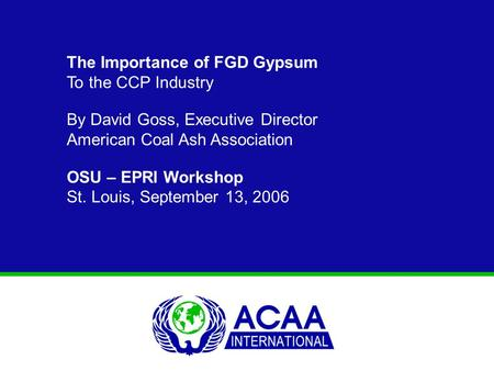 The Importance of FGD Gypsum To the CCP Industry By David Goss, Executive Director American Coal Ash Association OSU – EPRI Workshop St. Louis, September.