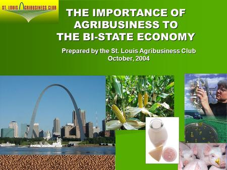 Prepared by the St. Louis Agribusiness Club October, 2004 THE IMPORTANCE OF AGRIBUSINESS TO THE BI-STATE ECONOMY.