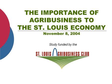 THE IMPORTANCE OF AGRIBUSINESS TO THE ST. LOUIS ECONOMY November 8, 2004 Study funded by the.
