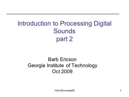 Intro-Sound-part21 Introduction to Processing Digital Sounds part 2 Barb Ericson Georgia Institute of Technology Oct 2009.