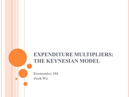 EXPENDITURE MULTIPLIERS: THE KEYNESIAN MODEL Economics 102 Jack Wu.