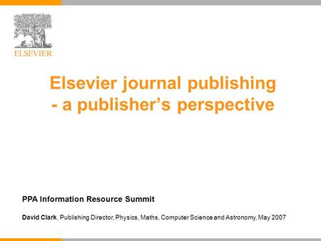 Elsevier journal publishing - a publisher's perspective PPA Information Resource Summit David Clark, Publishing Director, Physics, Maths, Computer Science.