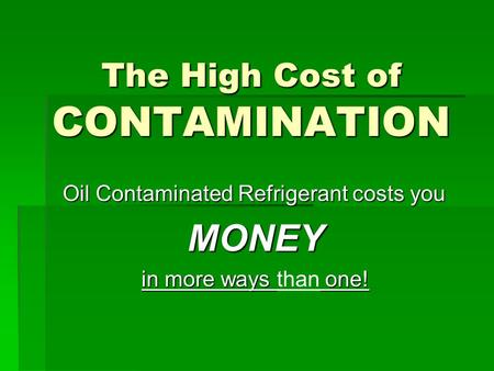 The High Cost of CONTAMINATION Oil Contaminated Refrigerant costs you MONEY in more ways one! in more ways than one!