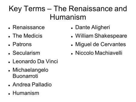 Key Terms – The Renaissance and Humanism Renaissance The Medicis Patrons Secularism Leonardo Da Vinci Michaelangelo Buonarroti Andrea Palladio Humanism.