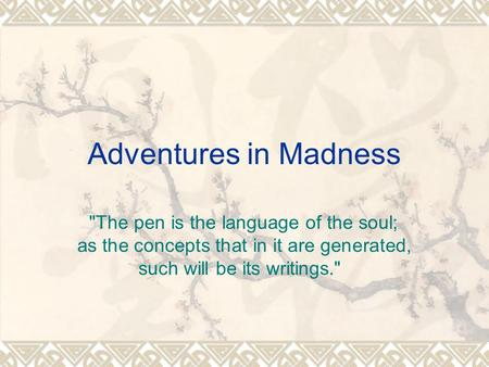 Adventures in Madness The pen is the language of the soul; as the concepts that in it are generated, such will be its writings.