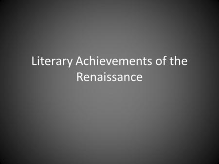 Literary Achievements of the Renaissance. Literary Impact The Renaissance is known for creativity in a number of different artistic endeavors. Literature.