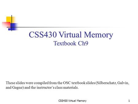 CSS430 Virtual Memory1 Textbook Ch9 These slides were compiled from the OSC textbook slides (Silberschatz, Galvin, and Gagne) and the instructor's class.