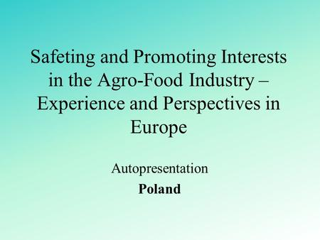 Safeting and Promoting Interests in the Agro-Food Industry – Experience and Perspectives in Europe Autopresentation Poland.