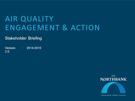 AIR QUALITY ENGAGEMENT & ACTION Stakeholder Briefing Version. 2.0 2014-2015.
