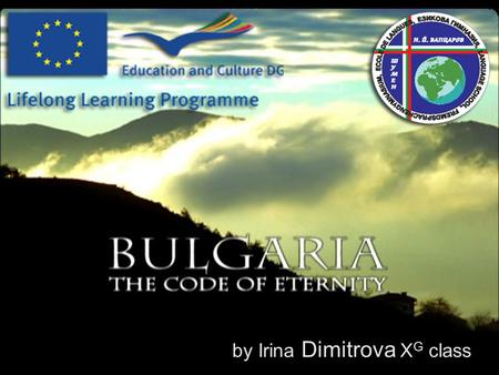 By Irina Dimitrova X G class. Bulgaria has a unique geographical position. My country is situated in the remote southeast corner of Europe – the Balkan.