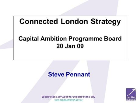 World class services for a world class city www.capitalambition.gov.uk Steve Pennant Connected London Strategy Capital Ambition Programme Board 20 Jan.