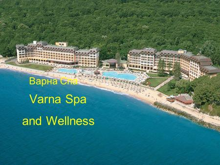 Varna Spa and Wellness Варна Спа. Varna is climatic maritime resort of national significance since 1950. Varna is the biggest Black sea resort and is.