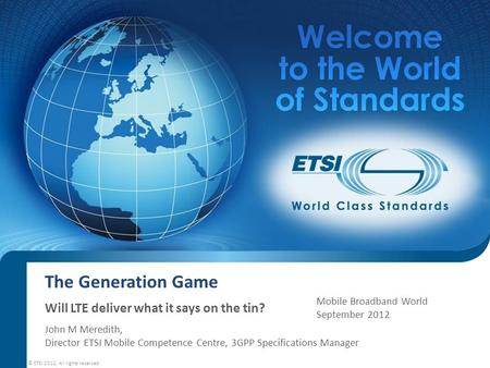 The Generation Game Will LTE deliver what it says on the tin? John M Meredith, Director ETSI Mobile Competence Centre, 3GPP Specifications Manager © ETSI.