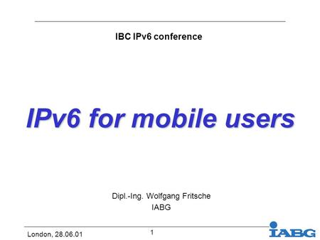 London, 28.06.01 1 IPv6 for mobile users Dipl.-Ing. Wolfgang Fritsche IABG IBC IPv6 conference.