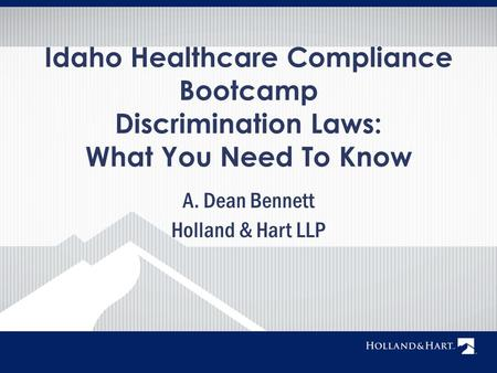 A. Dean Bennett Holland & Hart LLP Idaho Healthcare Compliance Bootcamp Discrimination Laws: What You Need To Know.