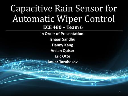 1 In Order of Presentation: Ishaan Sandhu Danny Kang Arslan Qaiser Eric Otte Anuar Tazabekov Capacitive Rain Sensor for Automatic Wiper Control.