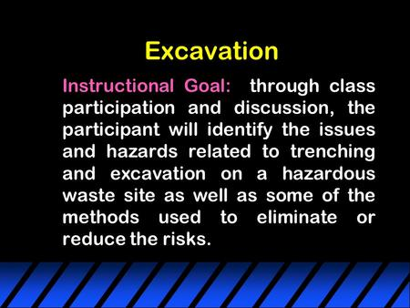 Excavation Instructional Goal: through class participation and discussion, the participant will identify the issues and hazards related to trenching and.