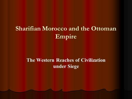 Sharifian Morocco and the Ottoman Empire The Western Reaches of Civilization under Siege.