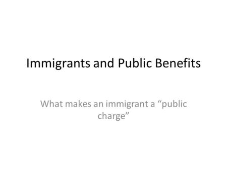 "Immigrants and Public Benefits What makes an immigrant a ""public charge"""