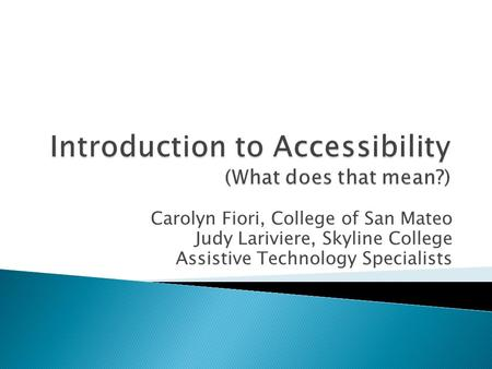 Carolyn Fiori, College of San Mateo Judy Lariviere, Skyline College Assistive Technology Specialists.