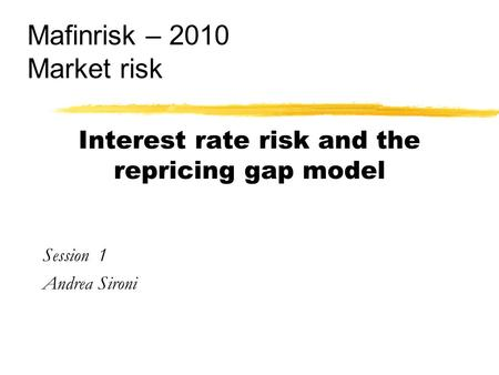Interest rate risk and the repricing gap model Session 1 Andrea Sironi Mafinrisk – 2010 Market risk.