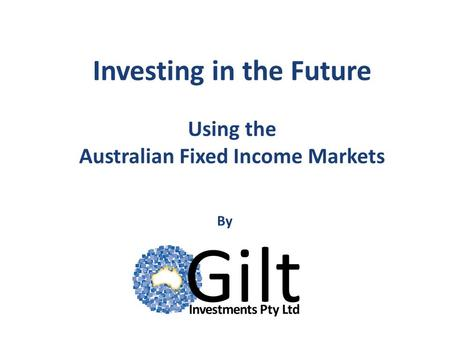 Investing in the Future Using the Australian Fixed Income Markets By.
