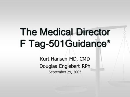 The Medical Director F Tag-501Guidance* Kurt Hansen MD, CMD Douglas Englebert RPh September 29, 2005.