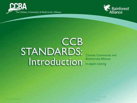 ©2011 Rainforest Alliance CCB STANDARDS: Introduction Climate, Community and Biodiversity Alliance In-depth training.