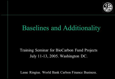 Baselines and Additionality Training Seminar for BioCarbon Fund Projects July 11-13, 2005. Washington DC. Lasse Ringius. World Bank Carbon Finance Business.