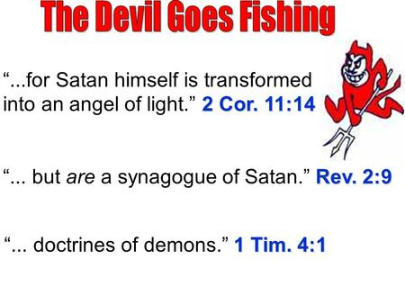 "2 Cor. 11:14 ""...for Satan himself is transformed into an angel of light."" 2 Cor. 11:14 Rev. 2:9 ""... but are a synagogue of Satan."" Rev. 2:9 1 Tim. 4:1."