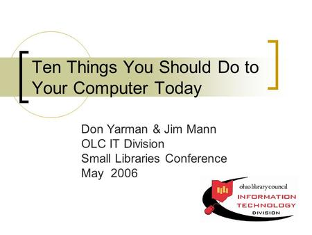 Ten Things You Should Do to Your Computer Today Don Yarman & Jim Mann OLC IT Division Small Libraries Conference May 2006.