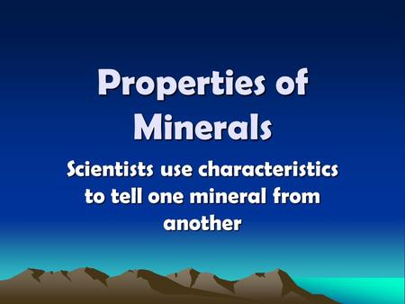 Properties of Minerals Scientists use characteristics to tell one mineral from another.