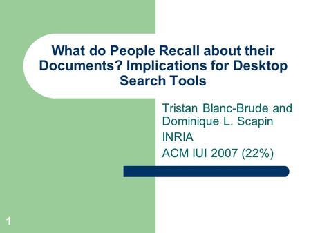 1 What do People Recall about their Documents? Implications for Desktop Search Tools Tristan Blanc-Brude and Dominique L. Scapin INRIA ACM IUI 2007 (22%)