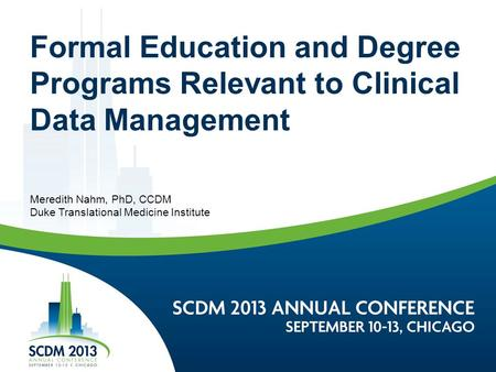 Formal Education and Degree Programs Relevant to Clinical Data Management Meredith Nahm, PhD, CCDM Duke Translational Medicine Institute.